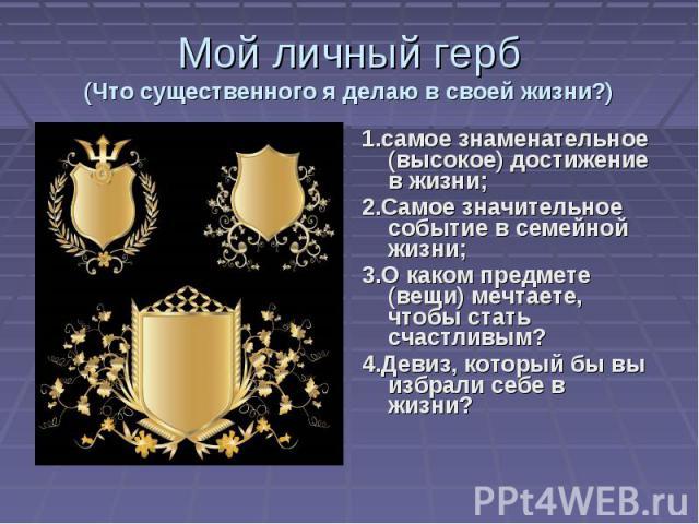 Мой личный герб(Что существенного я делаю в своей жизни?) 1.самое знаменательное (высокое) достижение в жизни;2.Самое значительное событие в семейной жизни;3.О каком предмете (вещи) мечтаете, чтобы стать счастливым?4.Девиз, который бы вы избрали себ…