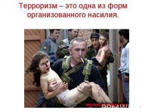 Терроризм – это одна из форм организованного насилия.
