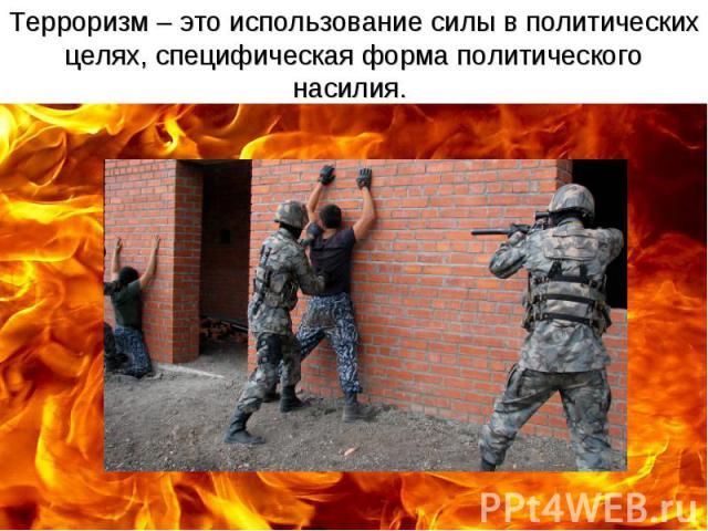 Терроризм – это использование силы в политических целях, специфическая форма политического насилия.