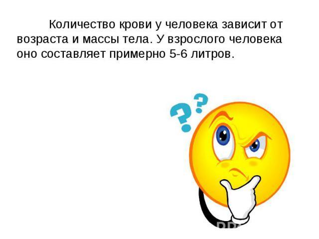 Количество крови у человека зависит от возраста и массы тела. У взрослого человека оно составляет примерно 5-6 литров.