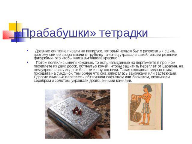 «Прабабушки» тетрадки Древние египтяне писали на папирусе, который нельзя было разрезать и сшить, поэтому они ее сворачивали в трубочку, а конец украшали затейливыми резными фигурками- это чтобы книга выглядела красиво. Потом появились книги кожаные…