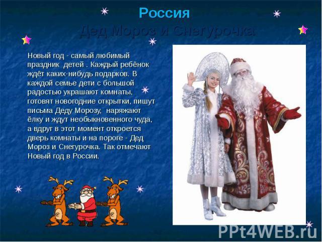 Россия Дед Мороз и Снегурочка Новый год - самый любимый праздник детей . Каждый ребёнок ждёт каких-нибудь подарков. В каждой семье дети с большой радостью украшают комнаты, готовят новогодние открытки, пишут письма Деду Морозу, наряжают ёлку и жду…