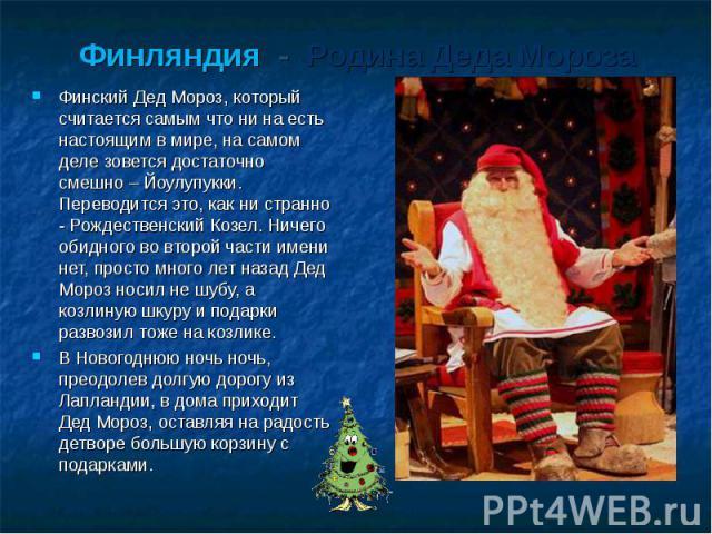 Финляндия - Родина Деда Мороза Финский Дед Мороз, который считается самым что ни на есть настоящим в мире, на самом деле зовется достаточно смешно – Йоулупукки. Переводится это, как ни странно - Рождественский Козел. Ничего обидного во второй части …