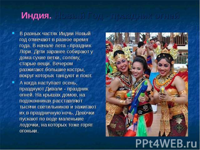 Индия. Новый Год - праздник огней В разных частях Индии Новый год отмечают в разное время года. В начале лета - праздник Лори. Дети заранее собирают у дома сухие ветки, солому, старые вещи. Вечером разжигают большие костры, вокруг которых танцуют и …