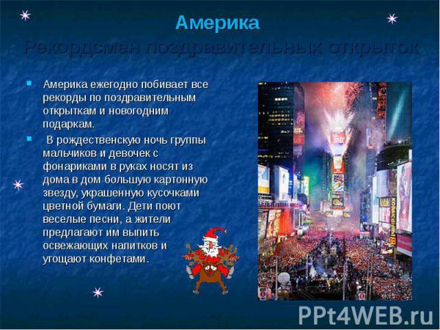 Америка Рекордсмен поздравительных открыток Америка ежегодно побивает все рекорды по поздравительным открыткам и новогодним подаркам. В рождественскую ночь группы мальчиков и девочек с фонариками в руках носят из дома в дом большую картонную звезду,…