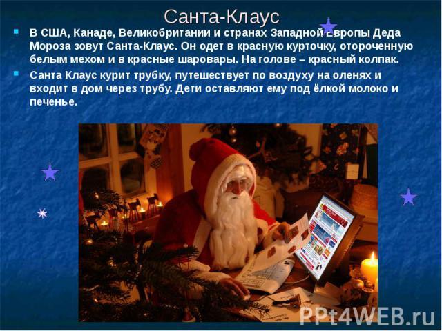 Санта-Клаус В США, Канаде, Великобритании и странах Западной Европы Деда Мороза зовут Санта-Клаус. Он одет в красную курточку, отороченную белым мехом и в красные шаровары. На голове – красный колпак.Санта Клаус курит трубку, путешествует по воздуху…