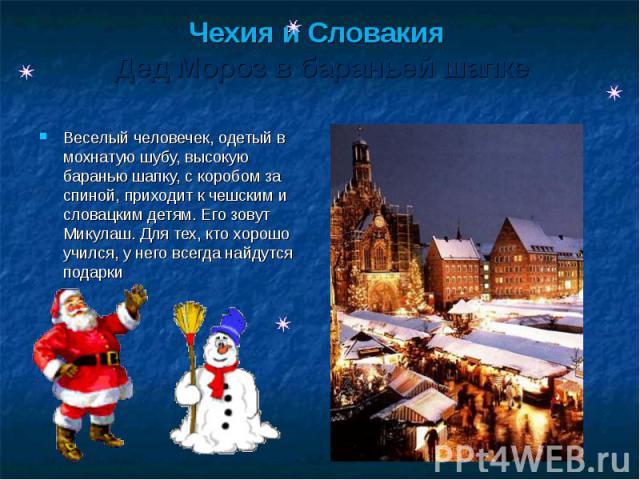 Чехия и Словакия Дед Мороз в бараньей шапке Веселый человечек, одетый в мохнатую шубу, высокую баранью шапку, с коробом за спиной, приходит к чешским и словацким детям. Его зовут Микулаш. Для тех, кто хорошо учился, у него всегда найдутся подарки