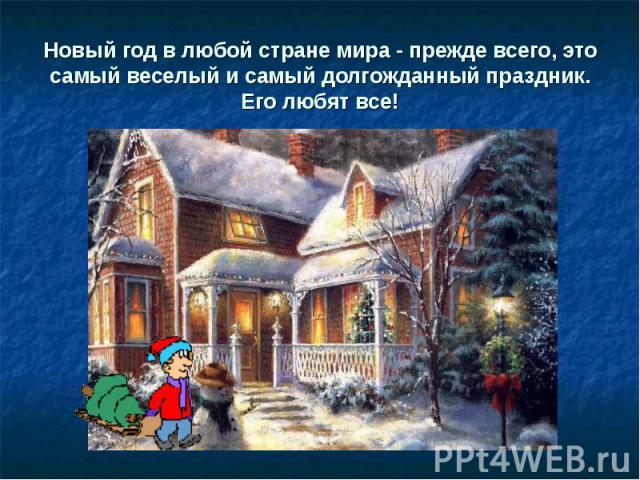 Новый год в любой стране мира - прежде всего, это самый веселый и самый долгожданный праздник.Его любят все!