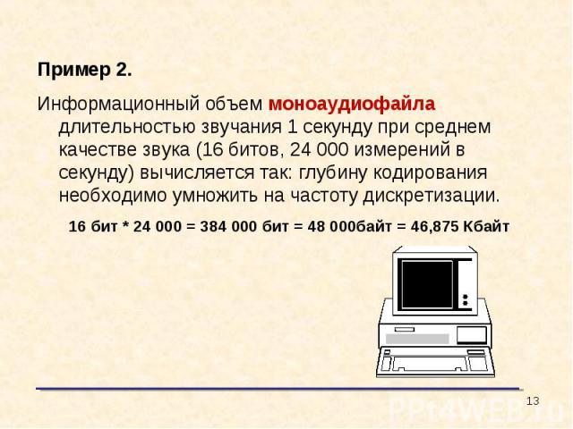 Пример 2.Информационный объем моноаудиофайла длительностью звучания 1 секунду при среднем качестве звука (16 битов, 24 000 измерений в секунду) вычисляется так: глубину кодирования необходимо умножить на частоту дискретизации.16 бит * 24 000 = 384 0…