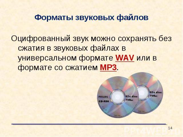 Форматы звуковых файлов Оцифрованный звук можно сохранять без сжатия в звуковых файлах в универсальном формате WAV или в формате со сжатием МР3.