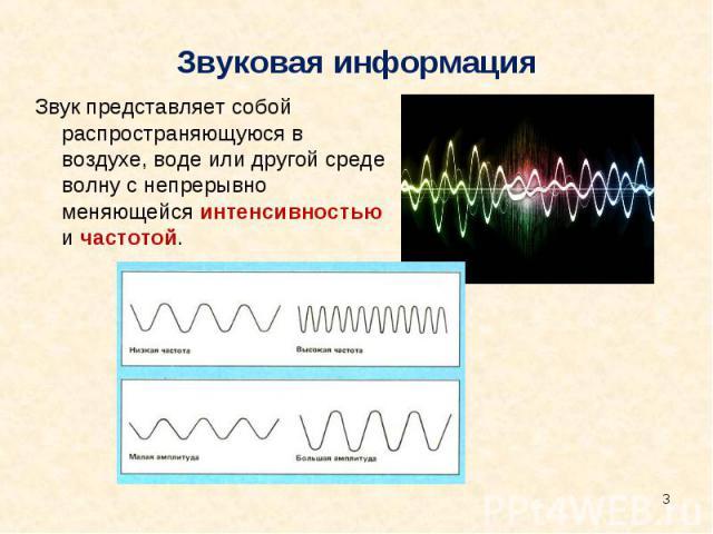 Звуковая информация Звук представляет собой распространяющуюся в воздухе, воде или другой среде волну с непрерывно меняющейся интенсивностью и частотой.