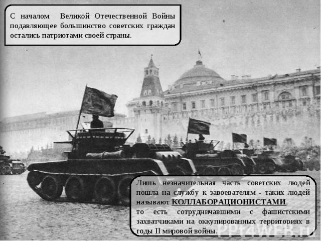 С началом Великой Отечественной Войны подавляющее большинство советских граждан остались патриотами своей страны. Лишь незначительная часть советских людей пошла на службу к завоевателям - таких людей называют КОЛЛАБОРАЦИОНИСТАМИ, то есть сотруднича…