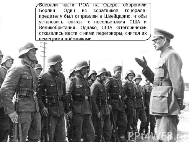 Воевали части РОА на Одере, обороняли Берлин. Один из соратников генерала-предателя был отправлен в Швейцарию, чтобы установить контакт с посольствами США и Великобритании. Однако, США категорически отказались вести с ними переговоры, считая их неме…