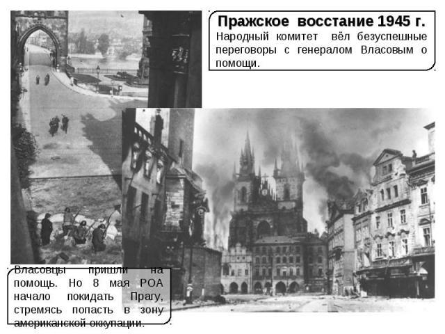 Пражское восстание 1945 г.Народный комитет вёл безуспешные переговоры с генералом Власовым о помощи.Власовцы пришли на помощь. Но 8 мая РОА начало покидать Прагу, стремясь попасть в зону американской оккупации.