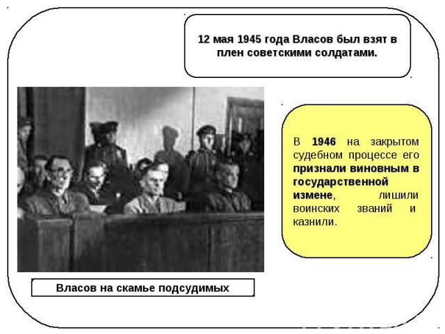12 мая 1945 года Власов был взят в плен советскими солдатами. В 1946 на закрытом судебном процессе его признали виновным в государственной измене, лишили воинских званий и казнили.Власов на скамье подсудимых