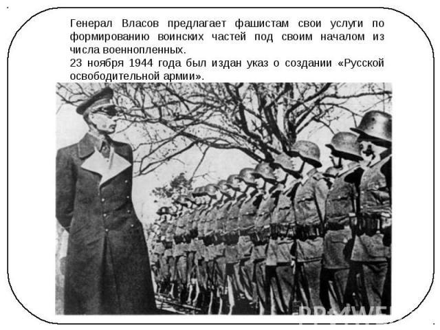 Генерал Власов предлагает фашистам свои услуги по формированию воинских частей под своим началом из числа военнопленных. 23 ноября 1944 года был издан указ о создании «Русской освободительной армии».