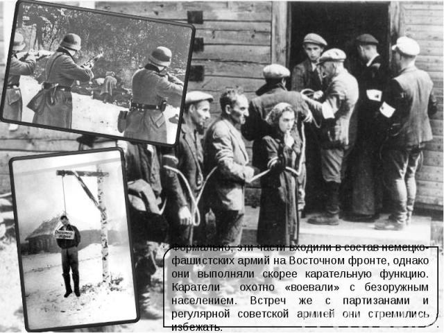 Формально, эти части входили в состав немецко-фашистских армий на Восточном фронте, однако они выполняли скорее карательную функцию. Каратели охотно «воевали» с безоружным населением. Встреч же с партизанами и регулярной советской армией они стремил…