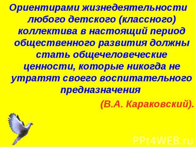 Ориентирами жизнедеятельности любого детского (классного) коллектива в настоящий период общественного развития должны стать общечеловеческие ценности, которые никогда не утратят своего воспитательного предназначения (В.А. Караковский).