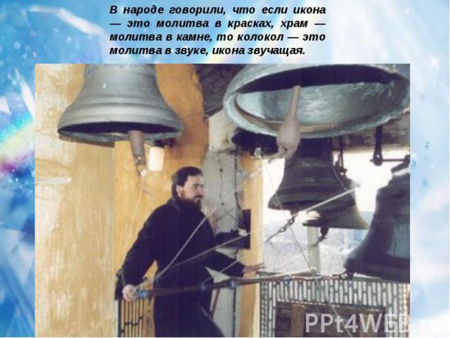 В народе говорили, что если икона — это молитва в красках, храм — молитва в камне, то колокол — это молитва в звуке, икона звучащая.