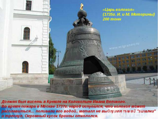 «Царь-колокол» (1735г. И. и М. Моторины)200 тонн Должен был висеть в Кремле на Колокольне Ивана Великого.Во время пожара в Москве 1737г. народ испугался, что колокол может расплавиться… поливали его водой.. металл не выдержал такой