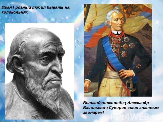 Иван Грозный любил бывать на колокольнях Великий полководец Александр Васильевич Суворов слыл знатным звонарем!