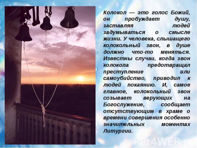 Колокол — это голос Божий, он пробуждает душу, заставляя людей задумываться о смысле жизни. У человека, слышащего колокольный звон, в душе должно что-то меняться. Известны случаи, когда звон колокола предотвращал преступление или самоубийство, приво…