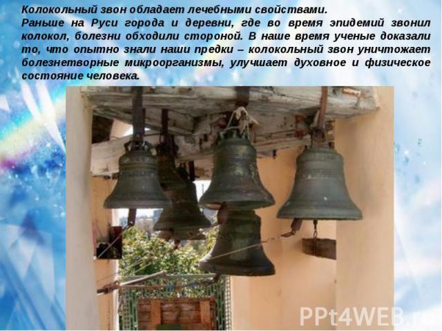 Колокольный звон обладает лечебными свойствами.Раньше на Руси города и деревни, где во время эпидемий звонил колокол, болезни обходили стороной. В наше время ученые доказали то, что опытно знали наши предки – колокольный звон уничтожает болезнетворн…