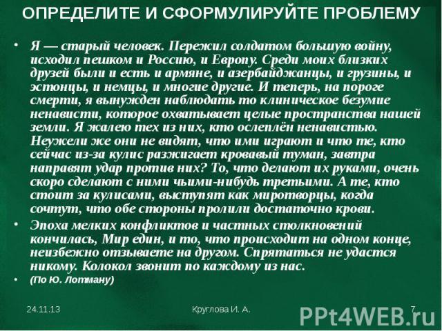 ОПРЕДЕЛИТЕ И СФОРМУЛИРУЙТЕ ПРОБЛЕМУ Я — старый человек. Пережил солдатом большую войну, исходил пешком и Россию, и Европу. Среди моих близких друзей были и есть и армяне, и азербайджанцы, и грузины, и эстонцы, и немцы, и многие другие. И теперь, на …
