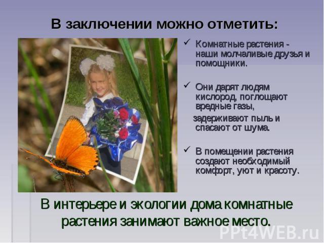 В заключении можно отметить: Комнатные растения - наши молчаливые друзья и помощники. Они дарят людям кислород, поглощают вредные газы, задерживают пыль и спасают от шума. В помещении растения создают необходимый комфорт, уют и красоту.В интерьере и…