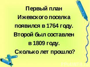 Первый план Ижевского поселка появился в 1764 году. Второй был составлен в 1809