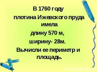 В 1760 году плотина Ижевского пруда имела длину 570 м, ширину- 28м. Вычисли ее п