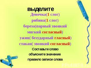 выделите Девочка(1 слог)рябина(1 слог) береза(парный звонкий мягкий согласный) у