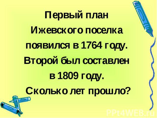 Первый план Ижевского поселка появился в 1764 году. Второй был составлен в 1809 году. Сколько лет прошло?