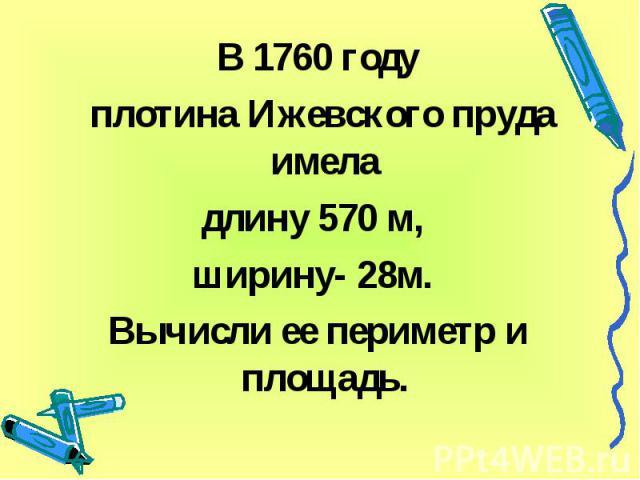 В 1760 году плотина Ижевского пруда имела длину 570 м, ширину- 28м. Вычисли ее периметр и площадь.