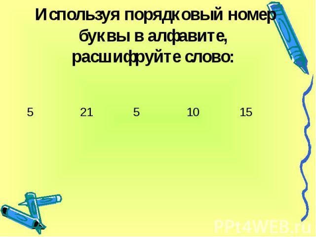 Используя порядковый номер буквы в алфавите, расшифруйте слово:
