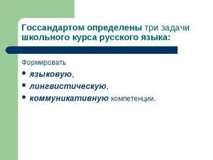 Госсандартом определены три задачи школьного курса русского языка: Формировать я