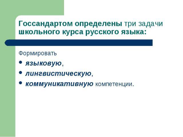 Госсандартом определены три задачи школьного курса русского языка: Формировать языковую,лингвистическую,коммуникативную компетенции.