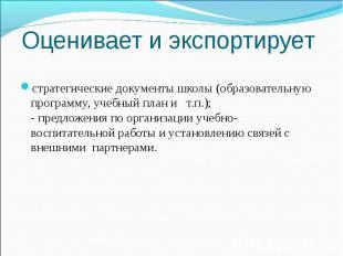 Оценивает и экспортирует стратегические документы школы (образовательную програм