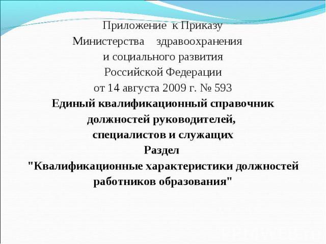Приложение к ПриказуМинистерства здравоохранения и социального развитияРоссийской Федерацииот 14 августа 2009 г. № 593Единый квалификационный справочникдолжностей руководителей, специалистов и служащихРаздел