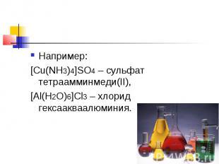 Например:[Cu(NH3)4]SO4– сульфат тетраамминмеди(II),[Al(H2O)6]Cl3– хлорид гекса