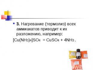 3.Нагревание (термолиз) всех аммиакатов приводит к их разложению, например:[Cu(