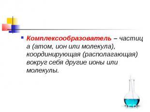 Комплексообразователь–частица (атом, ион или молекула), координирующая (распол