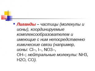 Лиганды–частицы (молекулы и ионы), координируемые комплексообразователем и име