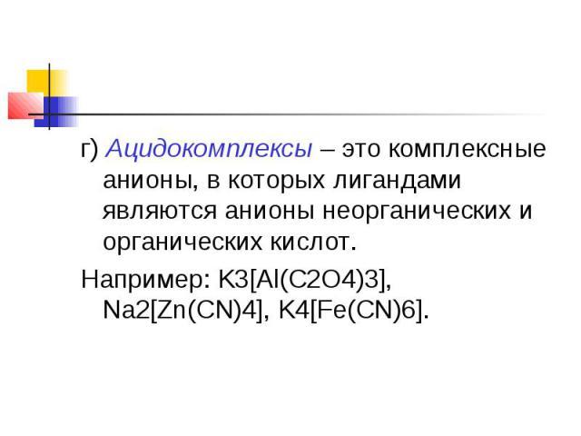 г)Ацидокомплексы– это комплексные анионы, в которых лигандами являются анионы неорганических и органических кислот.Например: K3[Al(C2O4)3], Na2[Zn(CN)4], K4[Fe(CN)6].