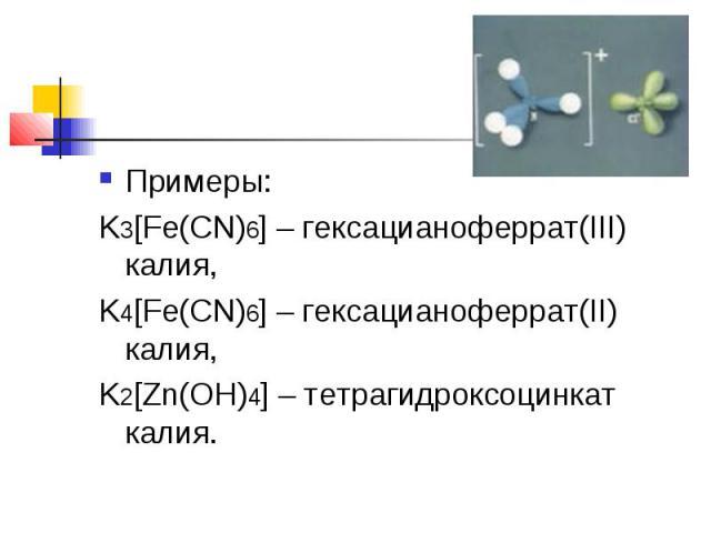 Примеры:K3[Fe(CN)6]– гексацианоферрат(III) калия,K4[Fe(CN)6]– гексацианоферрат(II) калия,K2[Zn(OH)4]– тетрагидроксоцинкат калия.
