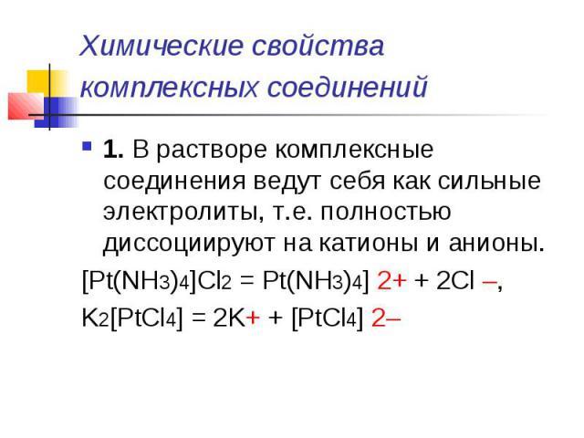 Химические свойства комплексных соединений 1.В растворе комплексные соединения ведут себя как сильные электролиты, т.е. полностью диссоциируют на катионы и анионы.[Pt(NH3)4]Cl2= Pt(NH3)4] 2++ 2Cl –,K2[PtCl4] = 2K++ [PtCl4] 2–