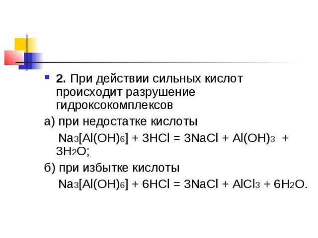 2.При действии сильных кислот происходит разрушение гидроксокомплексов а) при недостатке кислоты Na3[Al(OH)6] + 3HCl = 3NaCl + Al(OH)3 + 3H2O;б) при избытке кислоты Na3[Al(OH)6] + 6HCl = 3NaCl + AlCl3+ 6H2O.