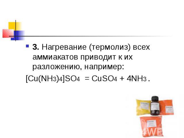 3.Нагревание (термолиз) всех аммиакатов приводит к их разложению, например:[Cu(NH3)4]SO4 =CuSO4+ 4NH3 .