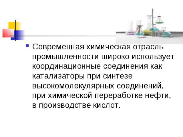Современная химическая отрасль промышленности широко использует координационные соединения как катализаторы при синтезе высокомолекулярных соединений, при химической переработке нефти, в производстве кислот.