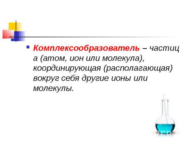 Комплексообразователь–частица (атом, ион или молекула), координирующая (располагающая) вокруг себя другие ионы или молекулы.